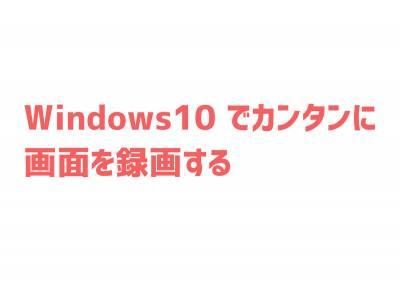 Windows10でカンタンに画面を録画するやり方。